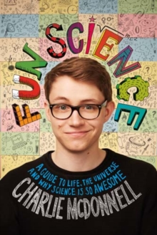 Fun Science : A Guide to Life, the Universe, and Why Science is so Awesome, Hardback Book