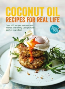 Coconut Oil: Recipes for Real Life : Over 100 recipes to share with friends and family, using nature's perfect ingredient, Hardback Book
