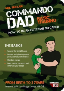 Commando Dad : Basic Training: How to be an Elite Dad or Carer. From Birth to Three Years, Paperback / softback Book
