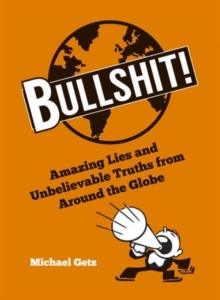 Bullshit! : Amazing Lies and Unbelievable Truths from Around the Globe, Hardback Book