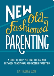 New Old-Fashioned Parenting : A Guide to Help You Find the Balance between Traditional and Modern Parenting, Paperback / softback Book