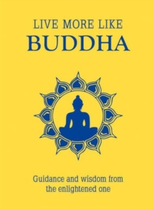 Live More Like Buddha : Guidance and Wisdom from the Enlightened One, Hardback Book