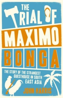 The Trial of Maximo Bonga : The Story of the Strangest Guesthouse in South East Asia, Paperback Book