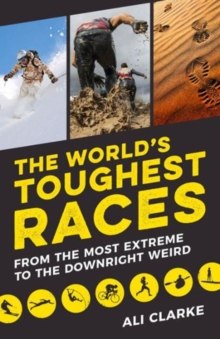 The World's Toughest Races : From the Most Extreme to the Downright Weird, Paperback Book