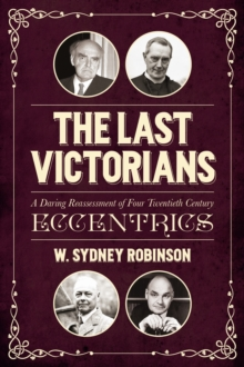 The Last Victorians : A Daring Reassessment of Four  Twentieth Century Eccentrics, Hardback Book