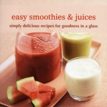 Easy Smoothies & Juices : Simply Delicious Recipes for Goodness in a Glass, Paperback / softback Book