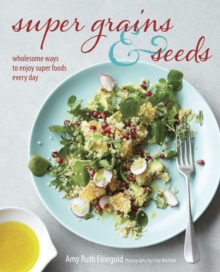 Super Grains & Seeds : Wholesome Ways to Enjoy Super Foods Every Day, Hardback Book