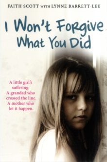 I Won't Forgive What You Did : A Little Girl's Suffering. A Mother Who Let it Happen, Paperback Book