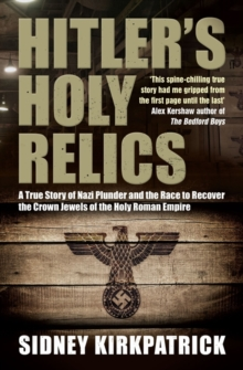Hitler's Holy Relics : A True Story of Nazi Plunder and the Race to Recover the Crown Jewels of the Holy Roman Empire, Paperback Book