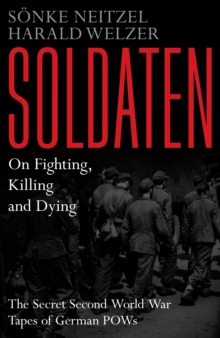 Soldaten - On Fighting, Killing and Dying : The Secret Second World War Tapes of German POWs, Hardback Book