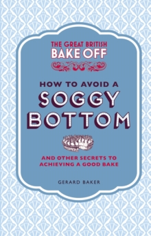 The Great British Bake Off: How to Avoid a Soggy Bottom and Other Secrets to Achieving a Good Bake, Hardback Book