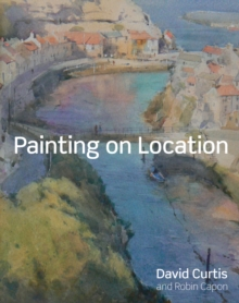 Painting on Location : Techniques for Painting Outside with Watercolours and Oils, Hardback Book