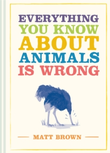 Everything You Know About Animals is Wrong, Hardback Book