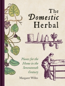 Domestic Herbal, The : Plants for the Home in the Seventeenth Century, Hardback Book