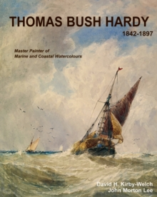 Thomas Bush Hardy RBA (1842-1897) : A Master Painter of Marine and Coastal Watercolours, Hardback Book