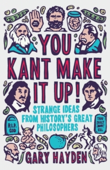 You Kant Make it Up! : Strange Ideas from History's Great Philosophers, Paperback / softback Book