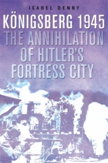The Fall of Hitler's Fortress City : The Battle for Konigsberg, 1945, Hardback Book