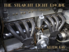 The Straight Eight Engine : Powering the Premium Automobiles of the Twenties and Thirties
