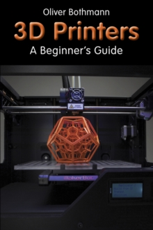3D Printers : A Beginner's Guide, Paperback Book