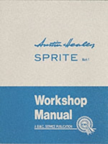 Austin Healey Sprite, Mk.I Workshop Manual : General Data and Maintenance - Covers All Components and Drawings for the Frog-eye Sprite, Paperback Book