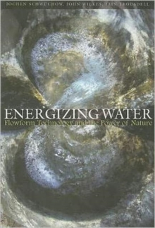 Energizing Water : Flowform Technology and the Power of Nature, Paperback Book