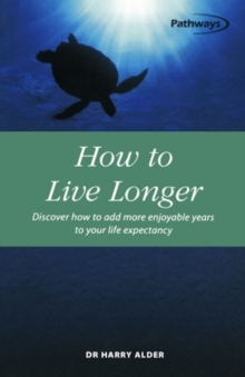 How to Live Longer : Discover How to Add More Enjoyable Years to Your Life Expectancy