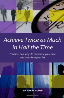 Achieve Twice as Much in Half the Time : Practical New Ways to Maximise Your Time and Transform Your Life