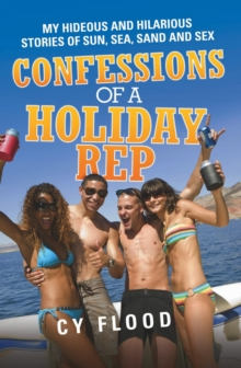 Confessions of a Holiday Rep : My Hideous and Hilarious Stories of Sun, Sea, Sand and Sex, Paperback Book