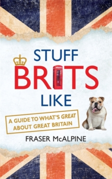 Stuff Brits Like : A Guide to What's Great About Great Britain, Paperback Book