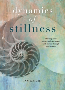Dynamics of Stillness : Develop Your Senses and Reconnect with Nature Through Meditation, Hardback Book