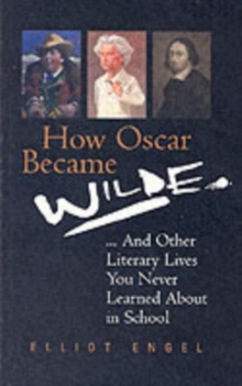 How Oscar Became Wilde : And Other Literary Lives You Never Learned About at School, Paperback Book