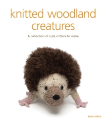 Knitted woodland creatures : A Collection of Cute Critters to Make, Paperback Book
