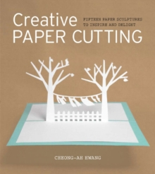 Creative Paper Cutting : 15 Paper Sculptures to Inspire and Delight, Paperback Book