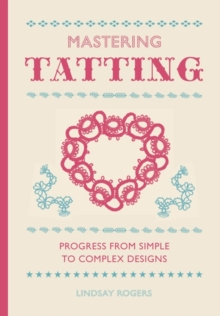 Mastering Tatting : Progress from Simple to Complex Designs, Hardback Book