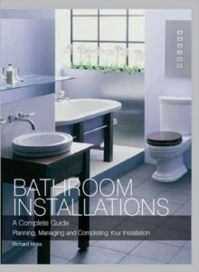 Bathroom Installations : A Complete Guide - Planning, Managing and Completing Your Installation, Hardback Book
