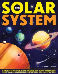 The Solar System : A Breathtaking Tour of the Universe and How it Works with More Than 300 Incredible Photographs and Illustrations, Hardback Book