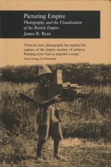 Picturing Empire : Photography and the Visualisation of the British Empire, Hardback Book
