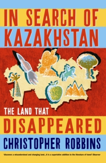 In Search of Kazakhstan : The Land That Disappeared, Paperback Book