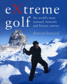 EXtreme Golf : The World's Most Unusual, Fantastic and Bizarre Courses, Hardback Book