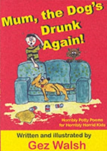 Mum, The Dog's Drunk Again : Horribly Potty Poems for Horribly Horrid Kids, Paperback Book