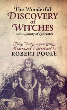Thomas Potts, the Wonderful Discovery of Witches in the County of Lancaster : Modernised and Introduced by Robert Poole, Paperback Book