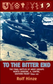 To the Bitter End : The Final Battles of Army Groups A, North Ukraine, Centre, Eastern Front, 1944-45, Hardback Book