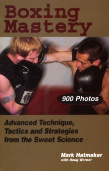 Boxing Mastery : Advanced Technique, Tactics, and Strategies from the Sweet Science, Paperback Book