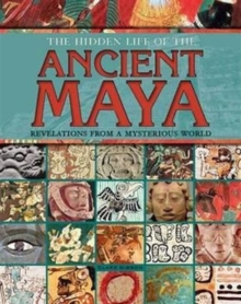 The Hidden Life of the Ancient Maya : Revelations from a Mysterious World, Hardback Book