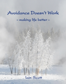 Avoidance Doesn't Work : Making Life Better, Paperback Book