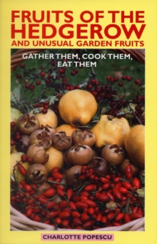 Fruits of the Hedgerow and Unusual Garden Fruits : Gather Them, Cook Them, Eat Them, Paperback Book