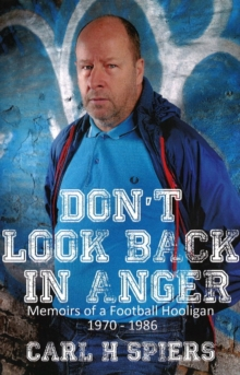 Don't Look Back in Anger : Memoirs of a Football Hooligan, 1970-1986, Paperback Book