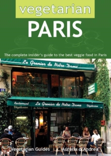 Vegetarian Paris : The Complete Insider's Guide to the Best Veggie Food in Paris, Paperback Book