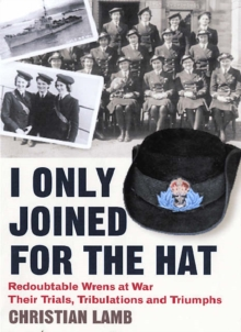 I Only Joined for the Hat : Redoubtable Wrens at War - Their Trials, Tribulations and Triumphs, Paperback Book