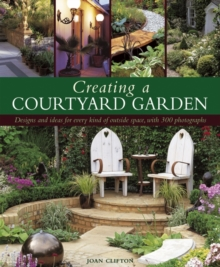 Creating a Courtyard Garden : Designs and Ideas for Every Kind of Outside Space, Hardback Book